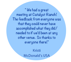 We had a great  meeting at Catalyst Ranch! The feedback from everyone was that they could never have accomplished what they did/ needed to if we'd been at any other venue.  So thanks to everyone there!- Kristi, McDonald's USA